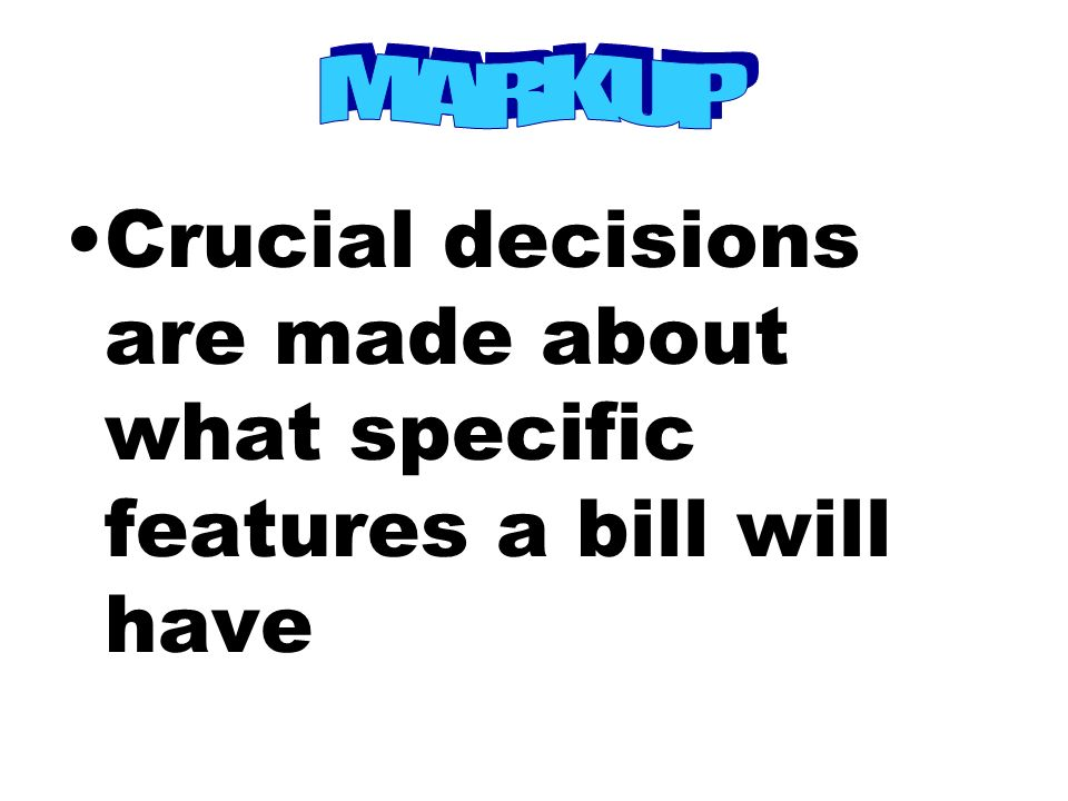 Crucial decisions are made about what specific features a bill will have