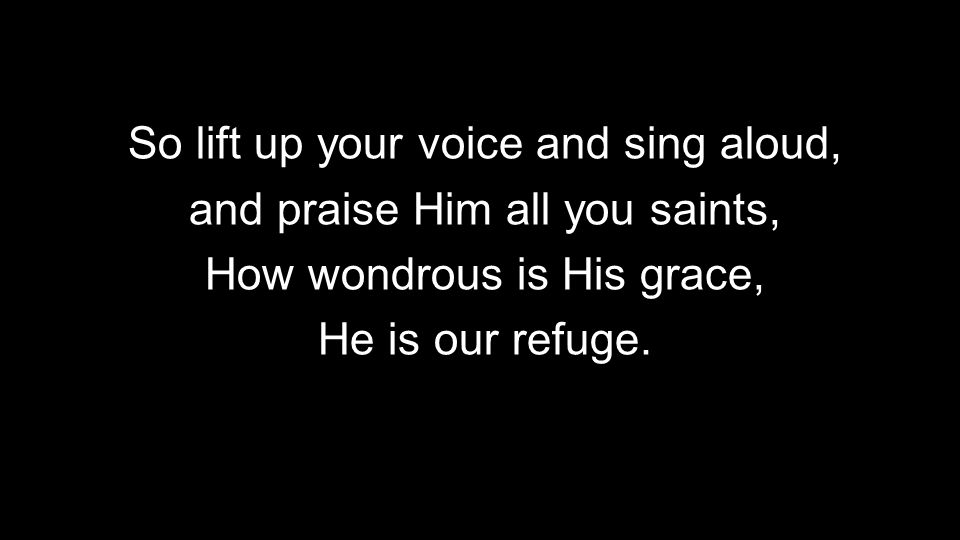 9 So lift up your voice and sing aloud, and praise Him all you saints, How wondrous is His grace, He is our refuge.