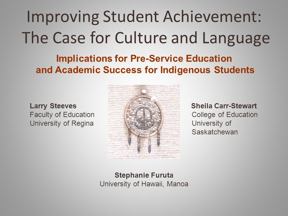 Improving Student Achievement: The Case for Culture and Language Implications for Pre-Service Education and Academic Success for Indigenous Students Larry Steeves Sheila Carr-Stewart Faculty of Education College of Education University of Regina University of Saskatchewan Stephanie Furuta University of Hawaii, Manoa