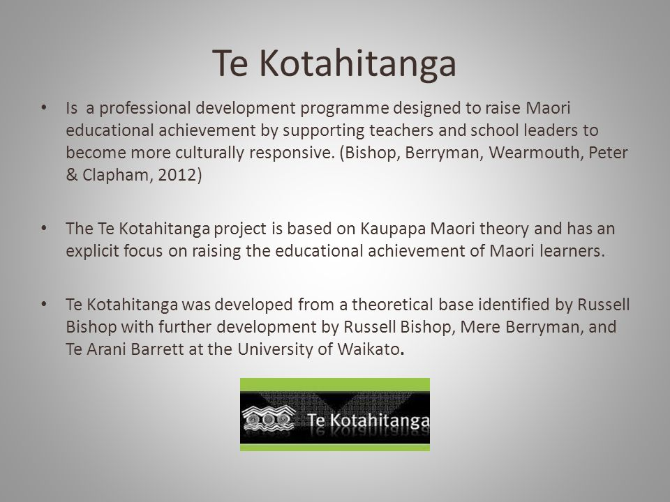 Te Kotahitanga Is a professional development programme designed to raise Maori educational achievement by supporting teachers and school leaders to become more culturally responsive.