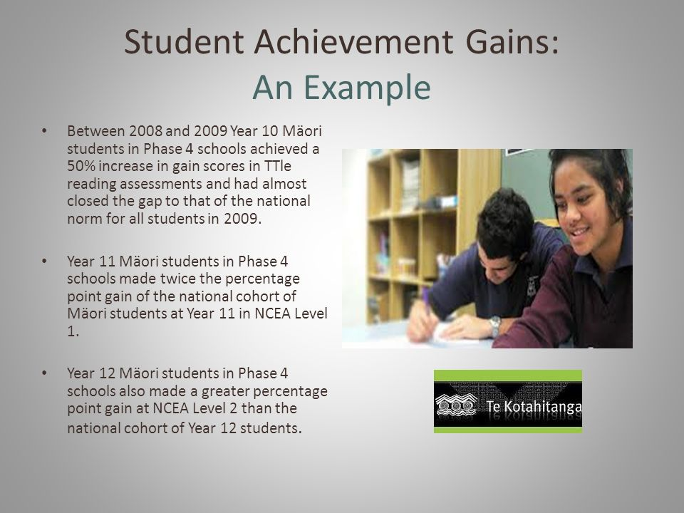 Student Achievement Gains: An Example Between 2008 and 2009 Year 10 Mäori students in Phase 4 schools achieved a 50% increase in gain scores in TTle reading assessments and had almost closed the gap to that of the national norm for all students in 2009.