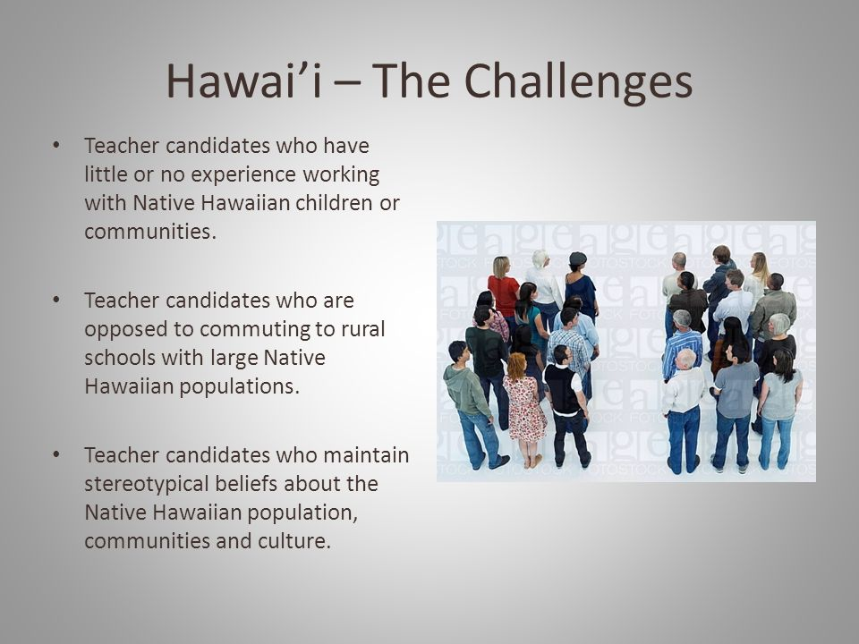 Hawai'i – The Challenges Teacher candidates who have little or no experience working with Native Hawaiian children or communities.