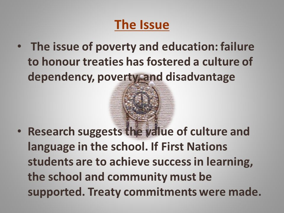 The Issue The issue of poverty and education: failure to honour treaties has fostered a culture of dependency, poverty, and disadvantage Research suggests the value of culture and language in the school.