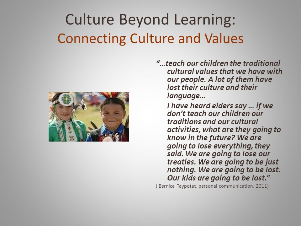 Culture Beyond Learning: Connecting Culture and Values …teach our children the traditional cultural values that we have with our people.