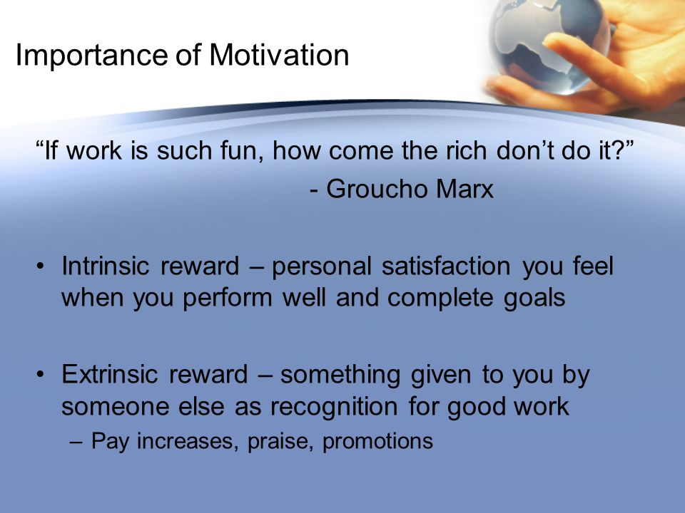 Importance of Motivation If work is such fun, how come the rich don't do it - Groucho Marx Intrinsic reward – personal satisfaction you feel when you perform well and complete goals Extrinsic reward – something given to you by someone else as recognition for good work –Pay increases, praise, promotions