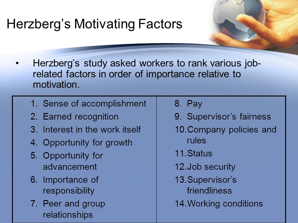Herzberg's Motivating Factors Herzberg's study asked workers to rank various job- related factors in order of importance relative to motivation.