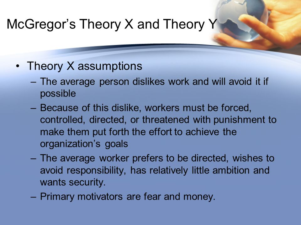 McGregor's Theory X and Theory Y Theory X assumptions –The average person dislikes work and will avoid it if possible –Because of this dislike, workers must be forced, controlled, directed, or threatened with punishment to make them put forth the effort to achieve the organization's goals –The average worker prefers to be directed, wishes to avoid responsibility, has relatively little ambition and wants security.