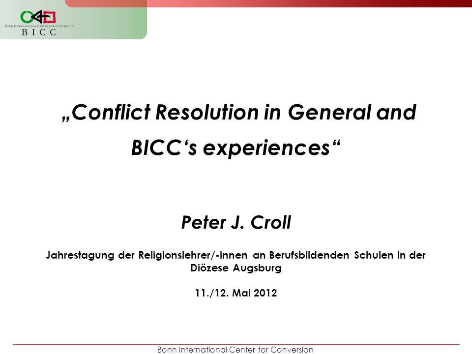"Bonn International Center for Conversion ""Conflict Resolution in General and BICC's experiences"" Peter J. Croll Jahrestagung der Religionslehrer/-inne"