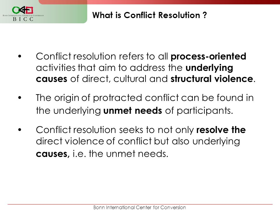Bonn International Center for Conversion What is Conflict Resolution ? Conflict resolution refers to all process-oriented activities that aim to addre