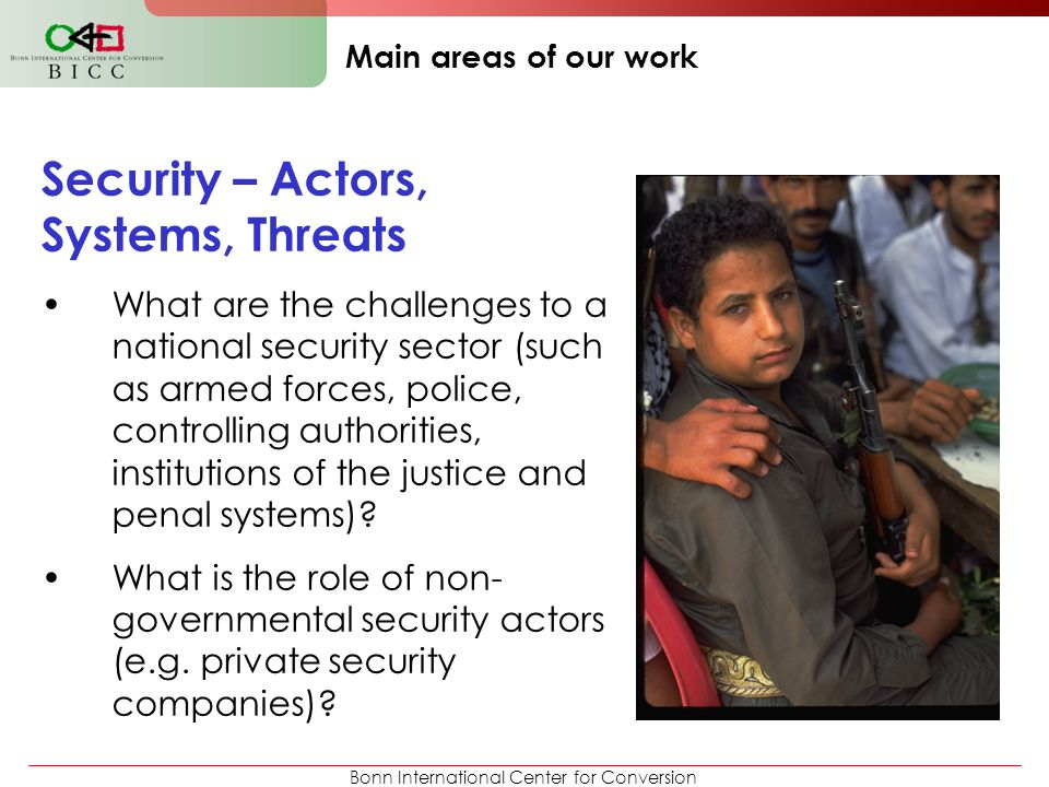 Bonn International Center for Conversion Main areas of our work Security – Actors, Systems, Threats What are the challenges to a national security sec