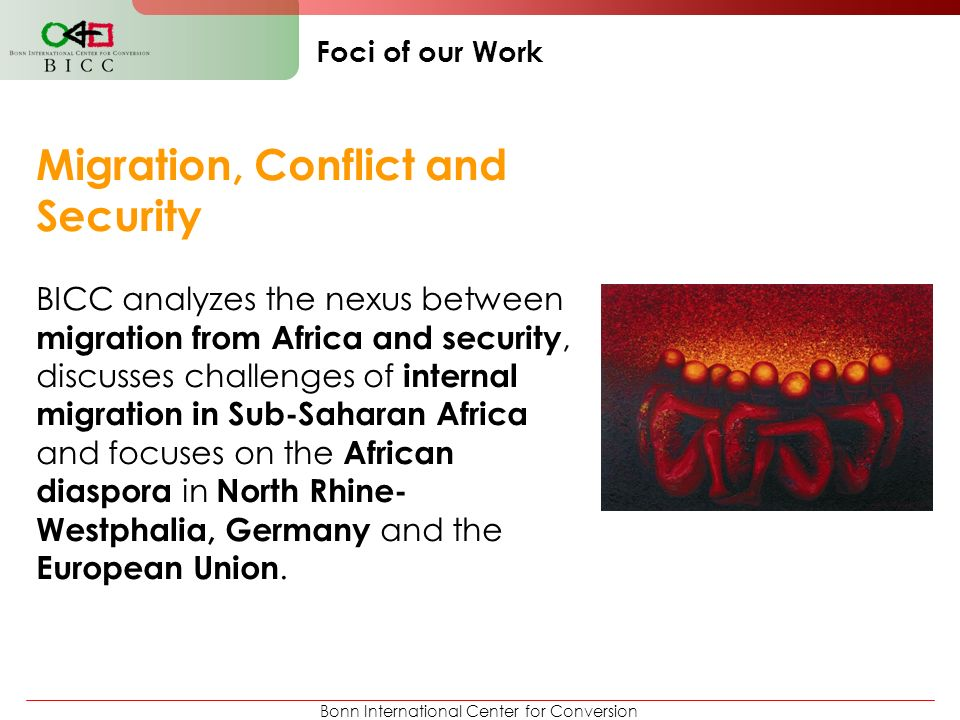 Bonn International Center for Conversion Foci of our Work Migration, Conflict and Security BICC analyzes the nexus between migration from Africa and s
