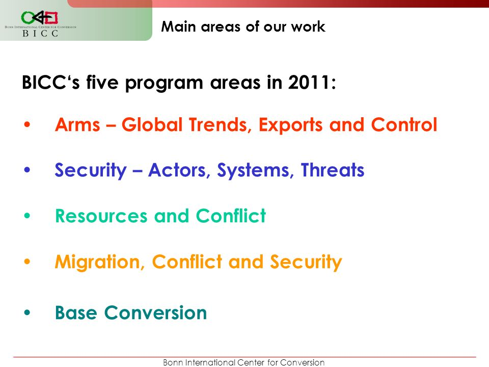 Bonn International Center for Conversion Main areas of our work BICC's five program areas in 2011: Arms – Global Trends, Exports and Control Security