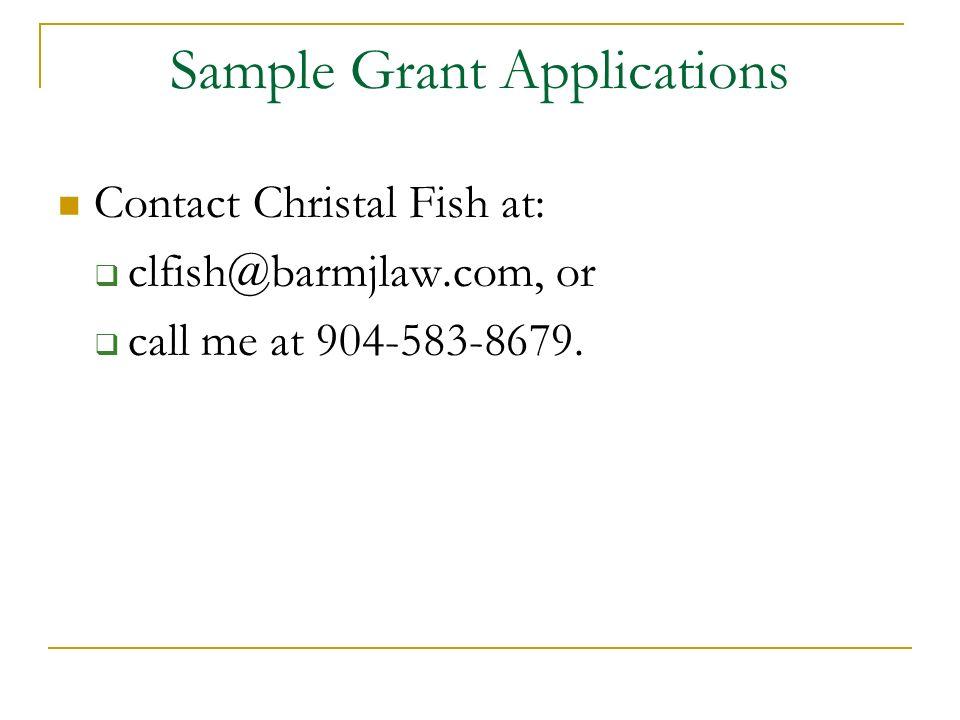 6 Sample Grant Applications Contact Christal Fish At:   Clfish@barmjlaw.com, Or  Call Me At 904 583 8679.