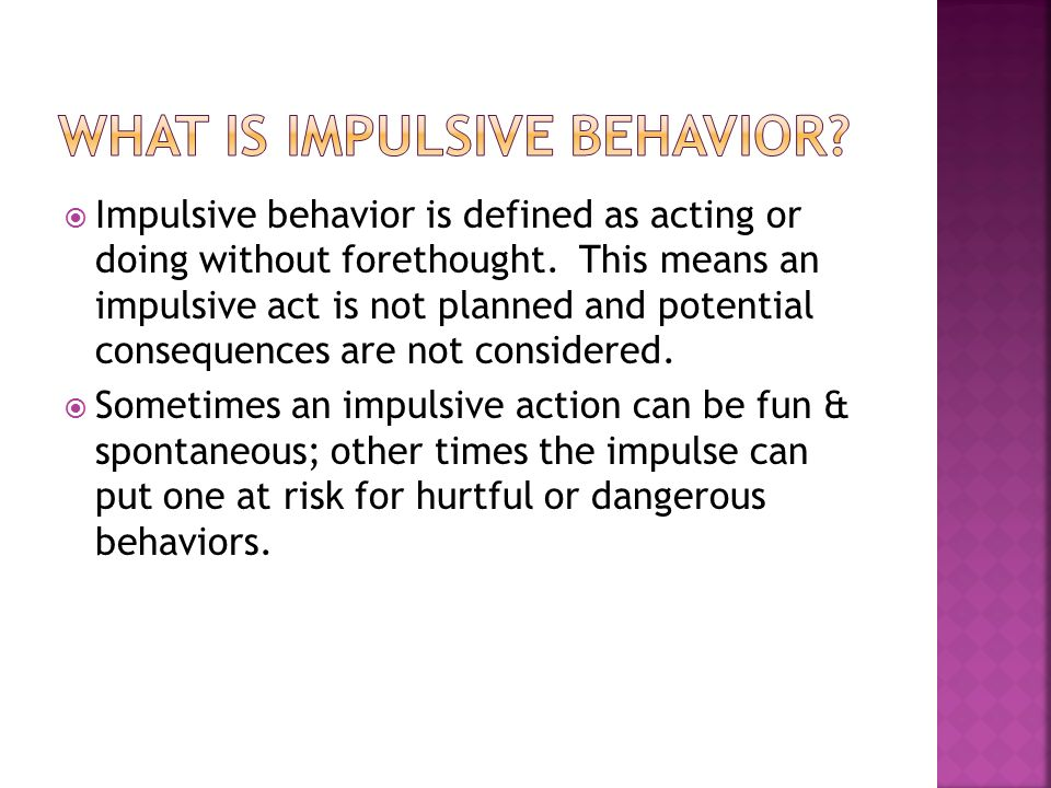 Impulsive Behavior Is Defined As Acting Or Doing Without Forethought.