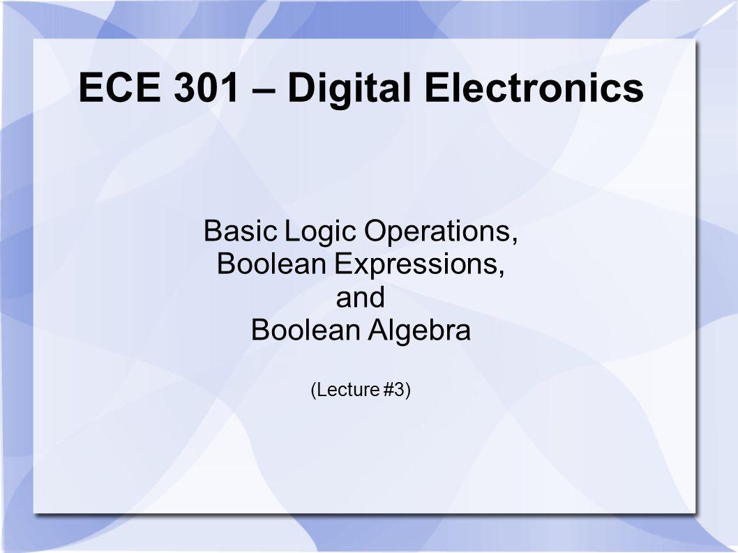 ECE 301 – Digital Electronics Basic Logic Operations, Boolean Expressions, and Boolean Algebra (Lecture #3)