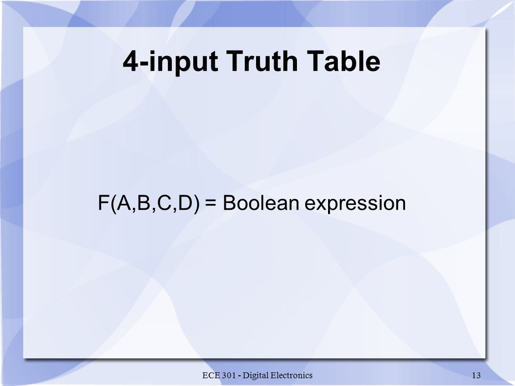 ECE 301 - Digital Electronics13 4-input Truth Table F(A,B,C,D) = Boolean expression