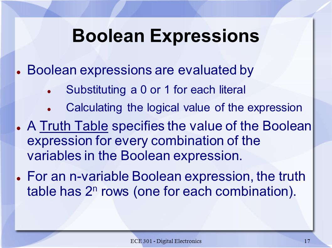 ECE 301 - Digital Electronics17 Boolean Expressions Boolean expressions are evaluated by Substituting a 0 or 1 for each literal Calculating the logical value of the expression A Truth Table specifies the value of the Boolean expression for every combination of the variables in the Boolean expression.