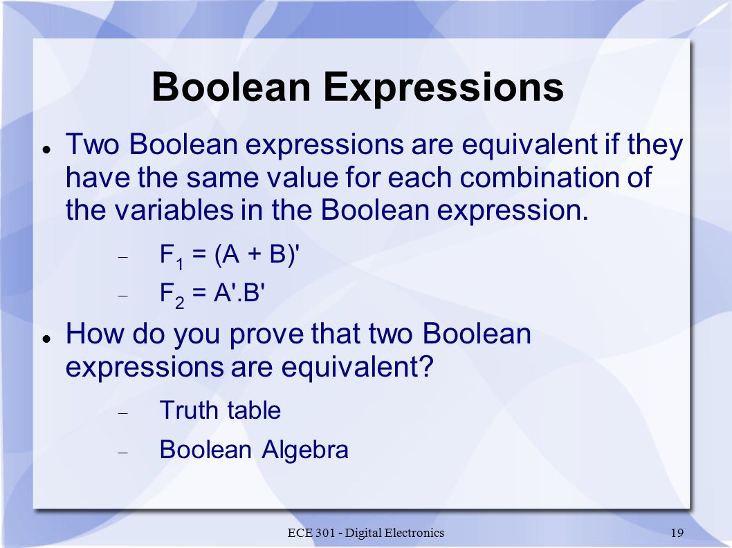 ECE 301 - Digital Electronics19 Boolean Expressions Two Boolean expressions are equivalent if they have the same value for each combination of the variables in the Boolean expression.