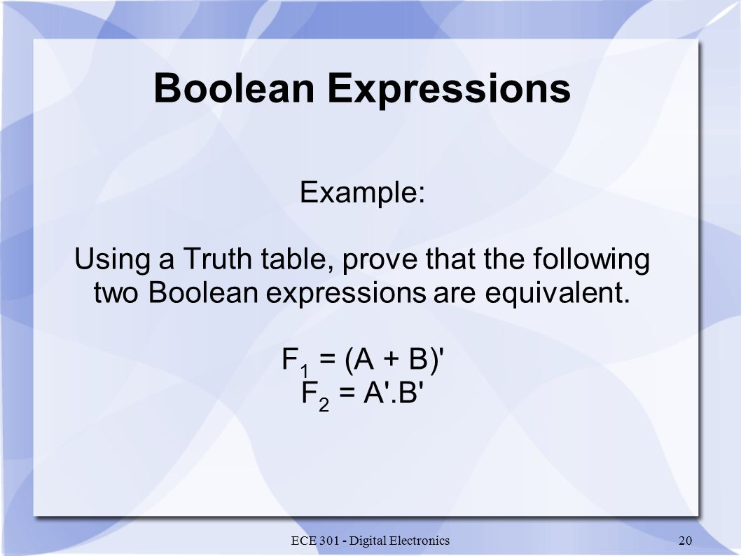ECE 301 - Digital Electronics20 Boolean Expressions Example: Using a Truth table, prove that the following two Boolean expressions are equivalent.