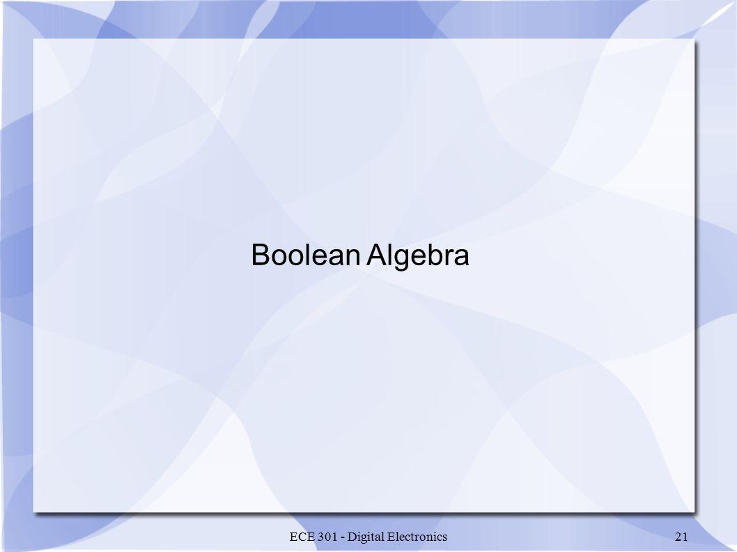 ECE 301 - Digital Electronics21 Boolean Algebra
