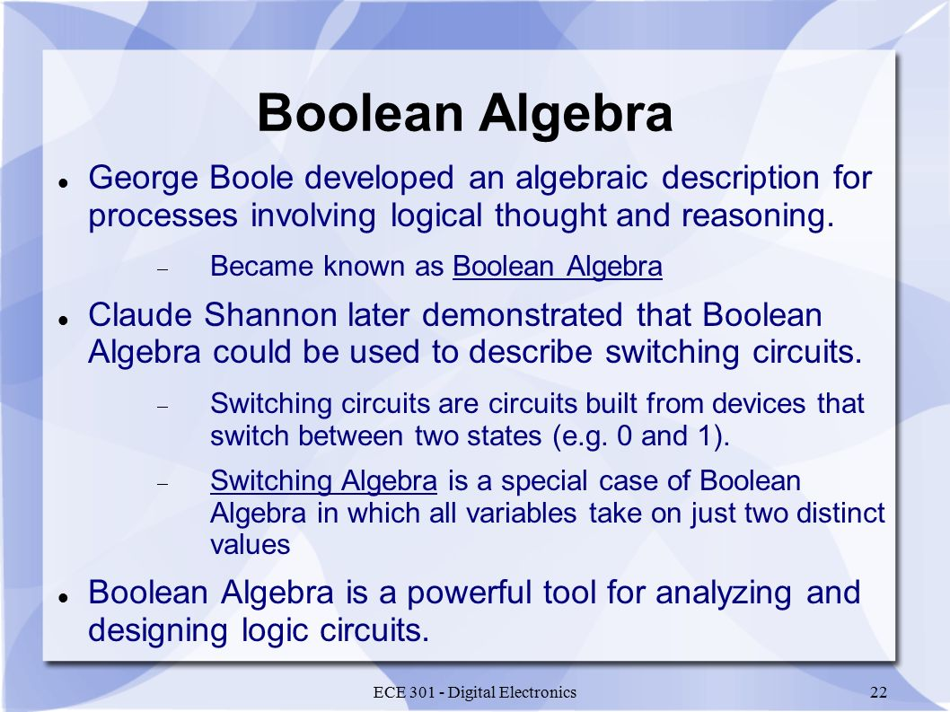 ECE 301 - Digital Electronics22 Boolean Algebra George Boole developed an algebraic description for processes involving logical thought and reasoning.