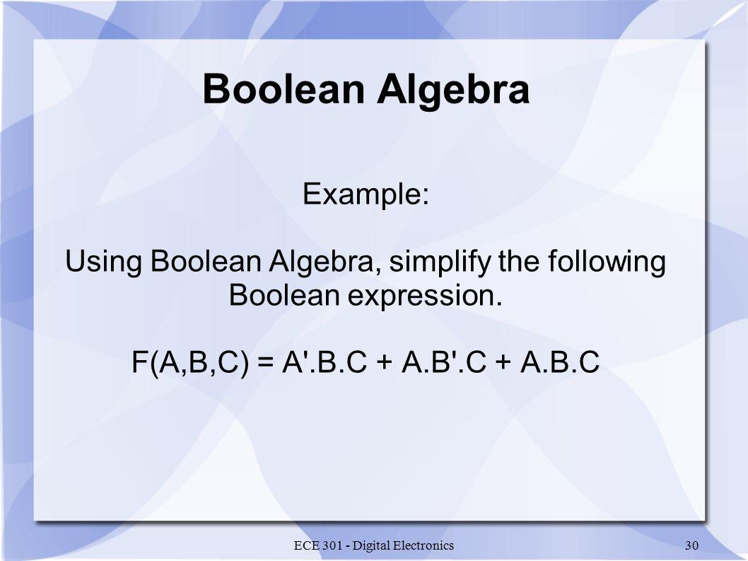 ECE 301 - Digital Electronics30 Boolean Algebra Example: Using Boolean Algebra, simplify the following Boolean expression.