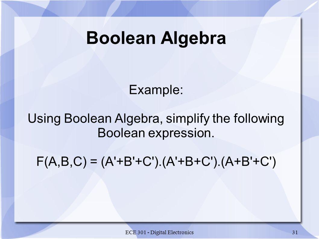 ECE 301 - Digital Electronics31 Boolean Algebra Example: Using Boolean Algebra, simplify the following Boolean expression.