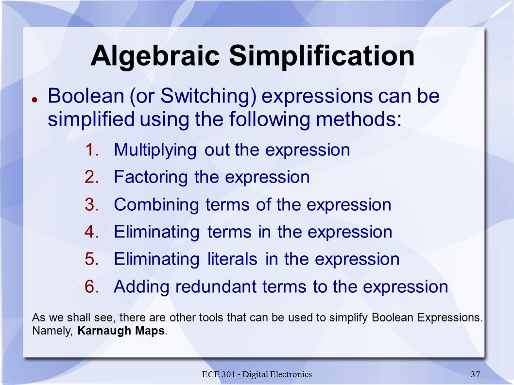 ECE 301 - Digital Electronics37 Algebraic Simplification Boolean (or Switching) expressions can be simplified using the following methods: 1.Multiplying out the expression 2.Factoring the expression 3.Combining terms of the expression 4.Eliminating terms in the expression 5.Eliminating literals in the expression 6.Adding redundant terms to the expression As we shall see, there are other tools that can be used to simplify Boolean Expressions.