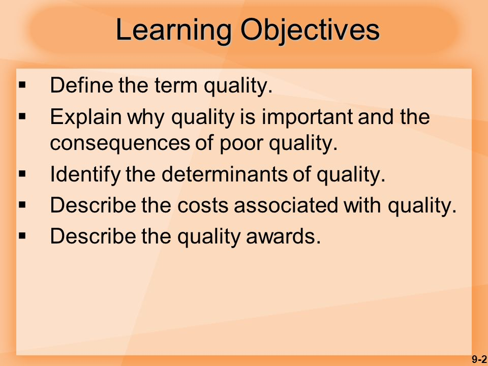 9-2 Learning Objectives  Define the term quality.  Explain why quality is important and the consequences of poor quality.  Identify the determinant