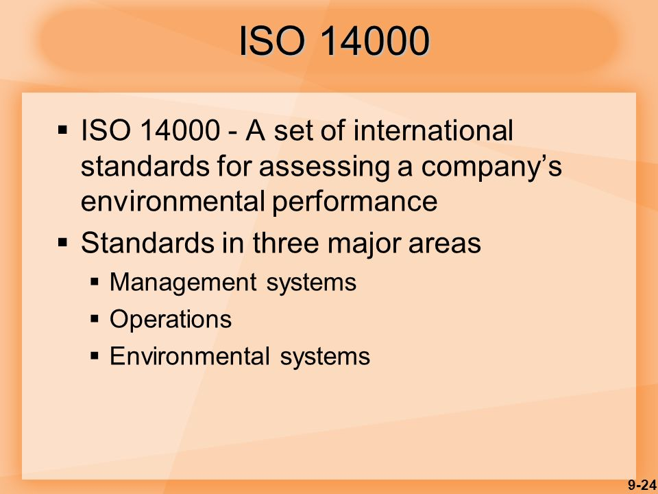 9-24  ISO 14000 - A set of international standards for assessing a company's environmental performance  Standards in three major areas  Management systems  Operations  Environmental systems ISO 14000
