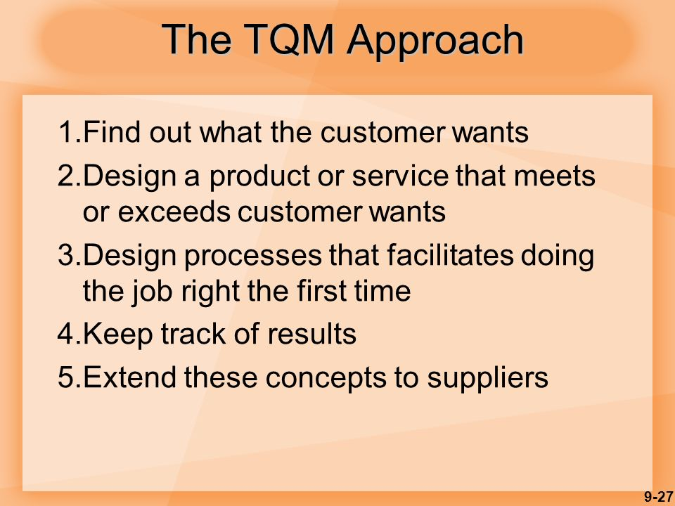 9-27 1.Find out what the customer wants 2.Design a product or service that meets or exceeds customer wants 3.Design processes that facilitates doing the job right the first time 4.Keep track of results 5.Extend these concepts to suppliers The TQM Approach