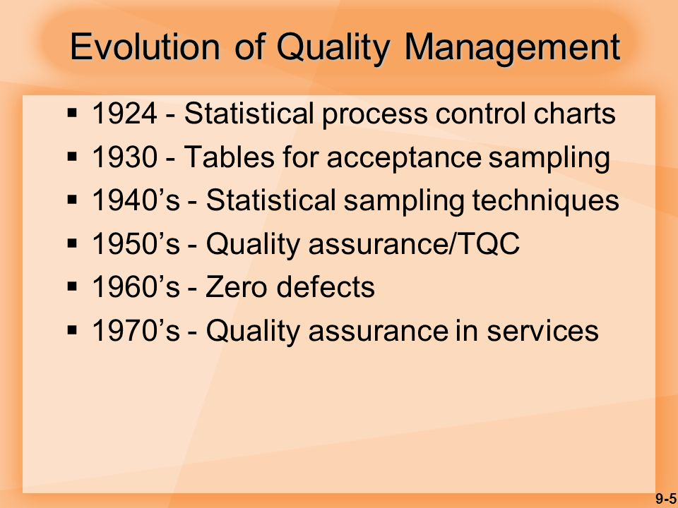 9-5 Evolution of Quality Management  1924 - Statistical process control charts  1930 - Tables for acceptance sampling  1940's - Statistical sampling techniques  1950's - Quality assurance/TQC  1960's - Zero defects  1970's - Quality assurance in services