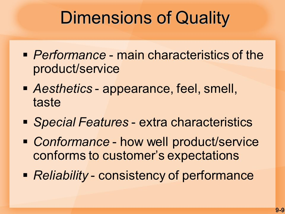 9-9 Dimensions of Quality  Performance - main characteristics of the product/service  Aesthetics - appearance, feel, smell, taste  Special Features - extra characteristics  Conformance - how well product/service conforms to customer's expectations  Reliability - consistency of performance