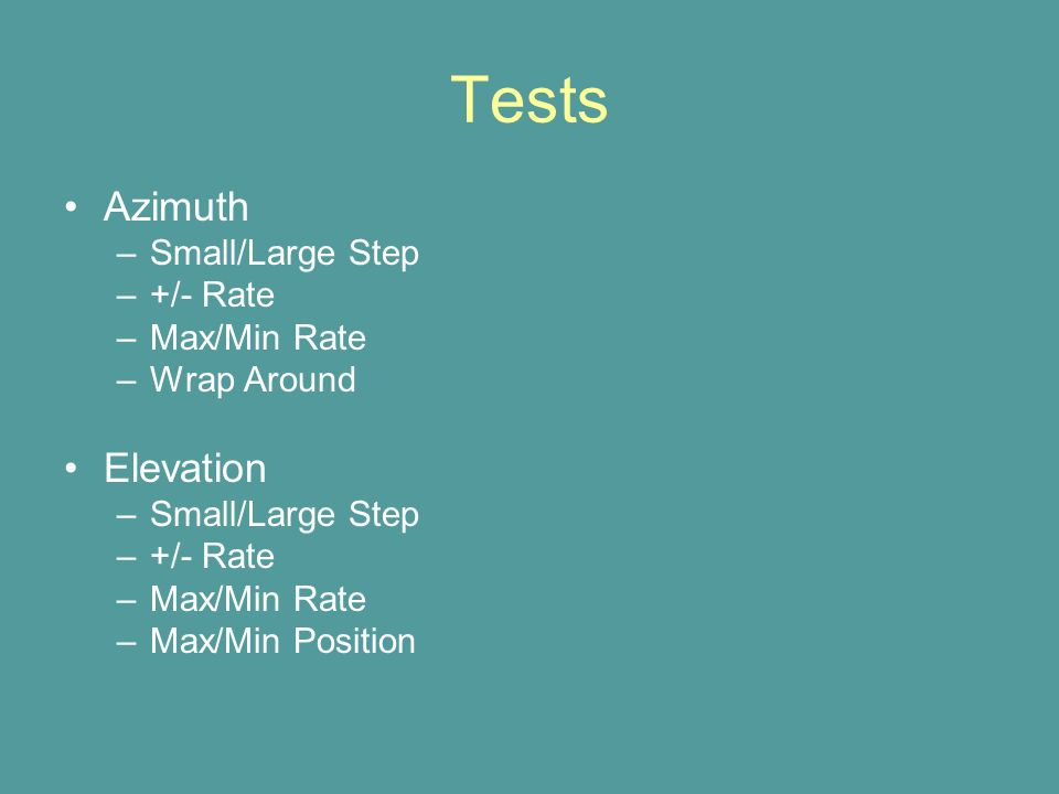 Tests Azimuth –Small/Large Step –+/- Rate –Max/Min Rate –Wrap Around Elevation –Small/Large Step –+/- Rate –Max/Min Rate –Max/Min Position