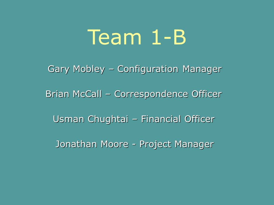Team 1-B Gary Mobley – Configuration Manager Jonathan Moore - Project Manager Brian McCall – Correspondence Officer Usman Chughtai – Financial Officer