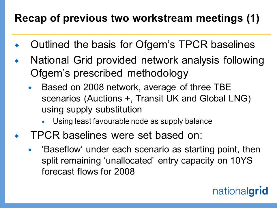 Recap of previous two workstream meetings (1)  Outlined the basis for Ofgem's TPCR baselines  National Grid provided network analysis following Ofgem's prescribed methodology  Based on 2008 network, average of three TBE scenarios (Auctions +, Transit UK and Global LNG) using supply substitution  Using least favourable node as supply balance  TPCR baselines were set based on:  'Baseflow' under each scenario as starting point, then split remaining 'unallocated' entry capacity on 10YS forecast flows for 2008