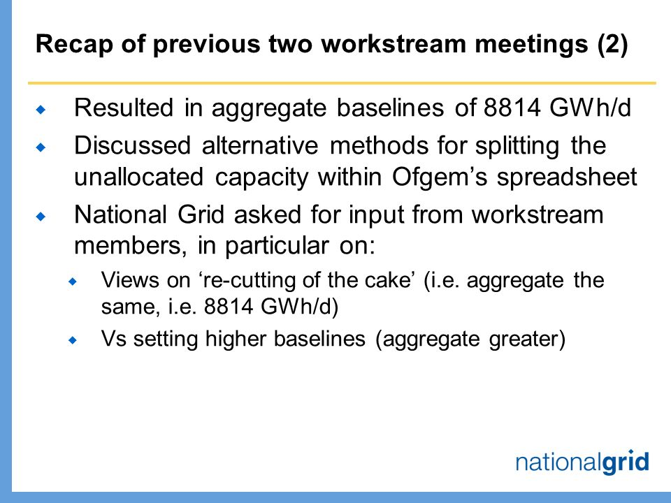 Recap of previous two workstream meetings (2)  Resulted in aggregate baselines of 8814 GWh/d  Discussed alternative methods for splitting the unallocated capacity within Ofgem's spreadsheet  National Grid asked for input from workstream members, in particular on:  Views on 're-cutting of the cake' (i.e.