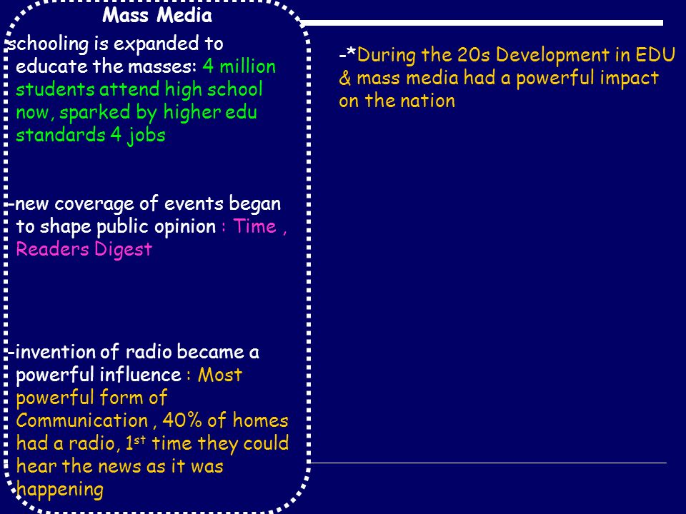 Mass Media schooling is expanded to educate the masses: 4 million students attend high school now, sparked by higher edu standards 4 jobs -new coverage of events began to shape public opinion : Time, Readers Digest -invention of radio became a powerful influence : Most powerful form of Communication, 40% of homes had a radio, 1 st time they could hear the news as it was happening -*During the 20s Development in EDU & mass media had a powerful impact on the nation