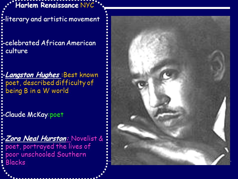 Harlem Renaissance NYC -literary and artistic movement -celebrated African American culture -Langston Hughes :Best known poet, described difficulty of being B in a W world -Claude McKay:poet -Zora Neal Hurston: Novelist & poet, portrayed the lives of poor unschooled Southern Blacks