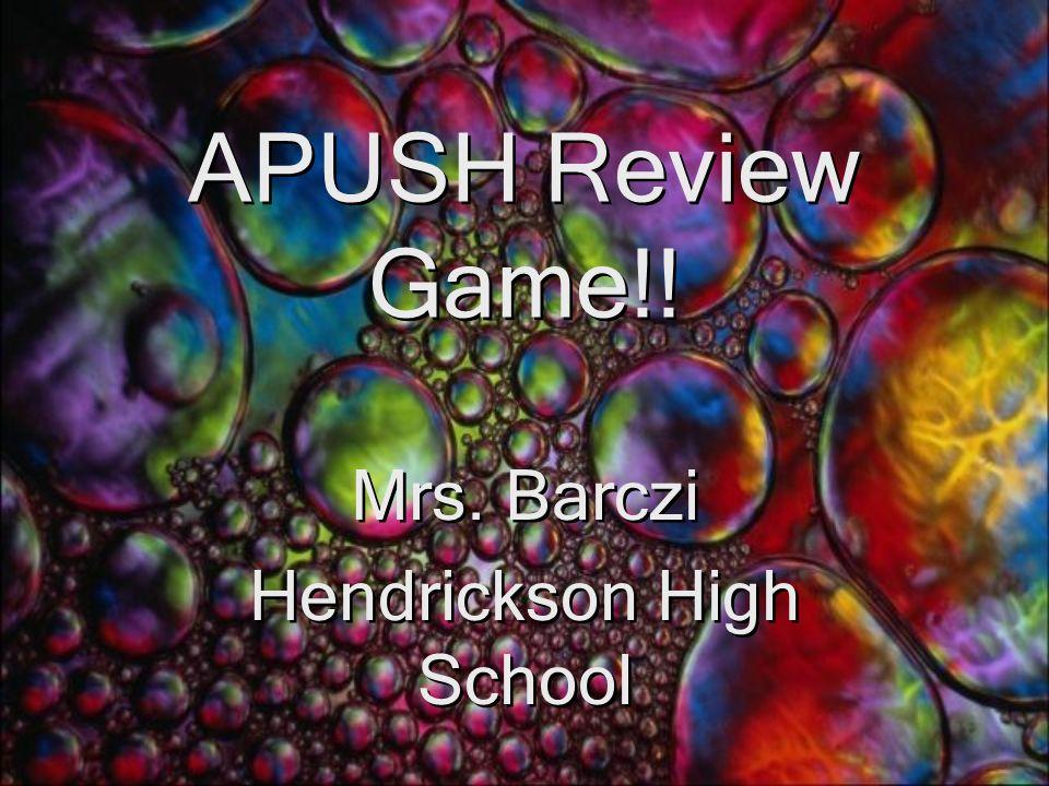 APUSH Review Game!! Mrs. Barczi Hendrickson High School Mrs. Barczi Hendrickson High School