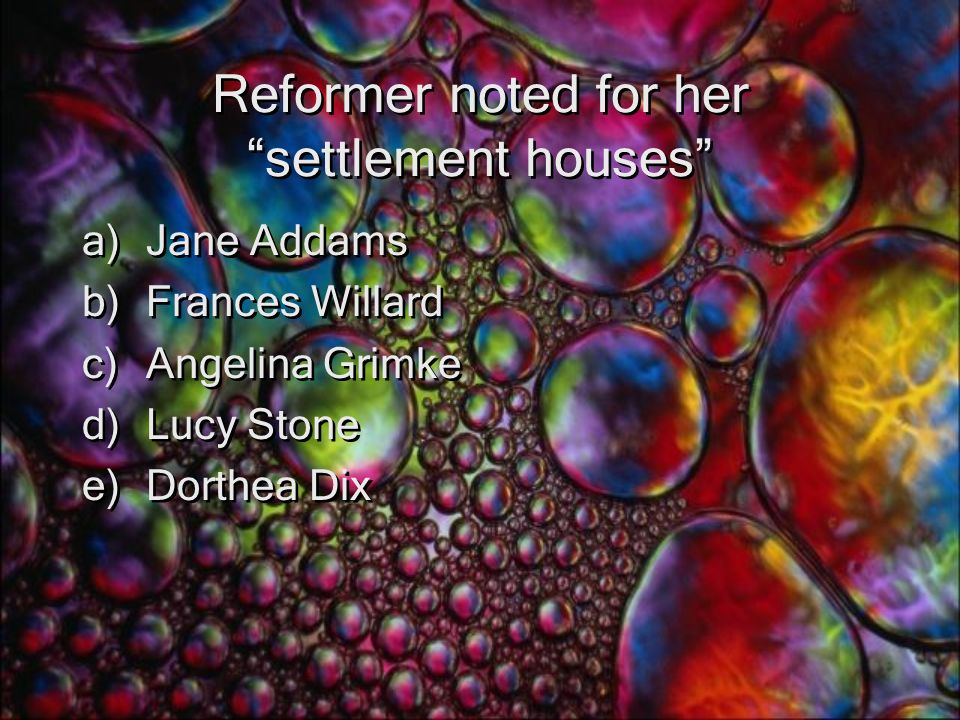 Reformer noted for her settlement houses a)Jane Addams b)Frances Willard c)Angelina Grimke d)Lucy Stone e)Dorthea Dix a)Jane Addams b)Frances Willard c)Angelina Grimke d)Lucy Stone e)Dorthea Dix