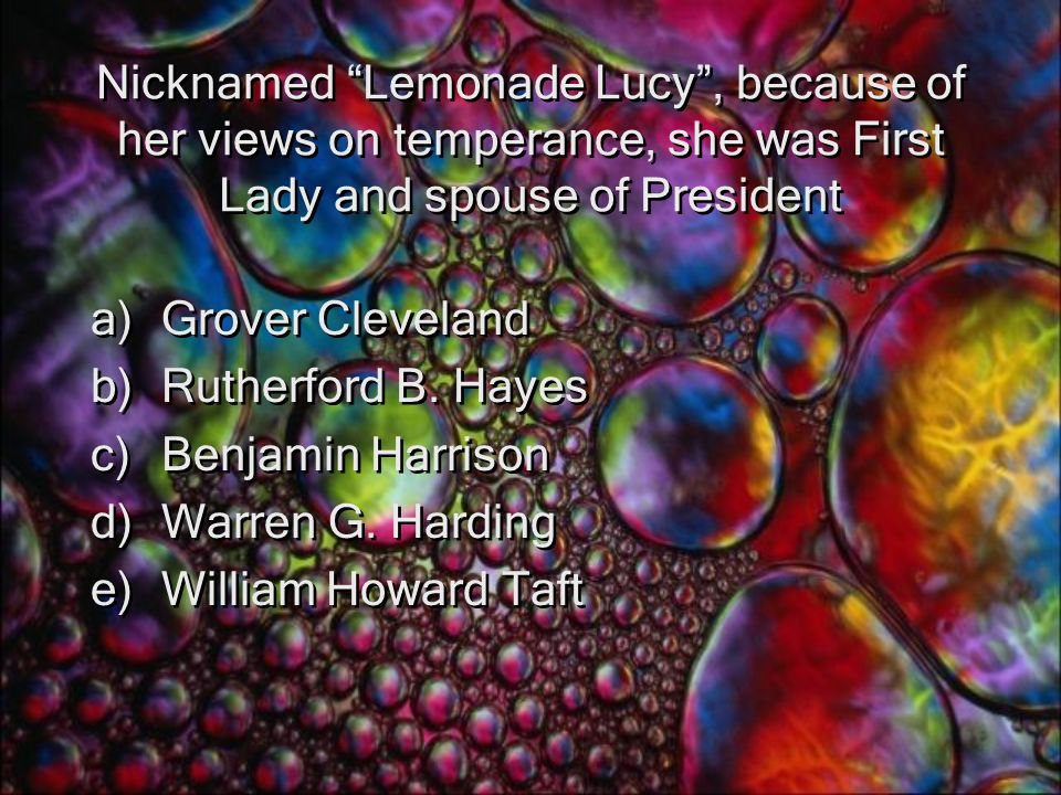 Nicknamed Lemonade Lucy , because of her views on temperance, she was First Lady and spouse of President a)Grover Cleveland b)Rutherford B.