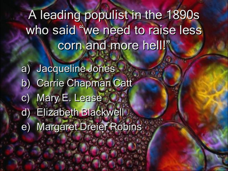 A leading populist in the 1890s who said we need to raise less corn and more hell! a)Jacqueline Jones b)Carrie Chapman Catt c)Mary E.