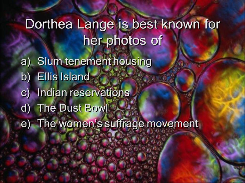 Dorthea Lange is best known for her photos of a)Slum tenement housing b)Ellis Island c)Indian reservations d)The Dust Bowl e)The women's suffrage movement a)Slum tenement housing b)Ellis Island c)Indian reservations d)The Dust Bowl e)The women's suffrage movement