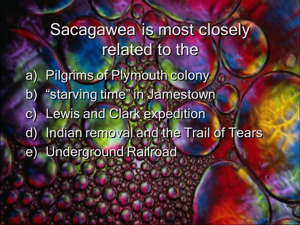 Sacagawea is most closely related to the a)Pilgrims of Plymouth colony b) starving time in Jamestown c)Lewis and Clark expedition d)Indian removal and the Trail of Tears e)Underground Railroad a)Pilgrims of Plymouth colony b) starving time in Jamestown c)Lewis and Clark expedition d)Indian removal and the Trail of Tears e)Underground Railroad