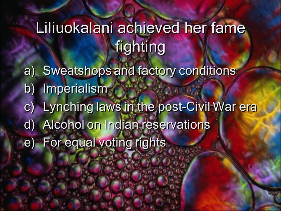 Liliuokalani achieved her fame fighting a)Sweatshops and factory conditions b)Imperialism c)Lynching laws in the post-Civil War era d)Alcohol on Indian reservations e)For equal voting rights a)Sweatshops and factory conditions b)Imperialism c)Lynching laws in the post-Civil War era d)Alcohol on Indian reservations e)For equal voting rights
