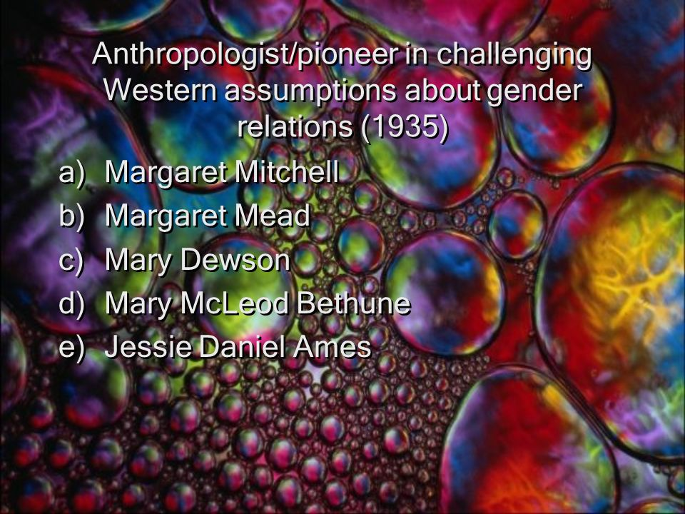 Anthropologist/pioneer in challenging Western assumptions about gender relations (1935) a)Margaret Mitchell b)Margaret Mead c)Mary Dewson d)Mary McLeod Bethune e)Jessie Daniel Ames a)Margaret Mitchell b)Margaret Mead c)Mary Dewson d)Mary McLeod Bethune e)Jessie Daniel Ames