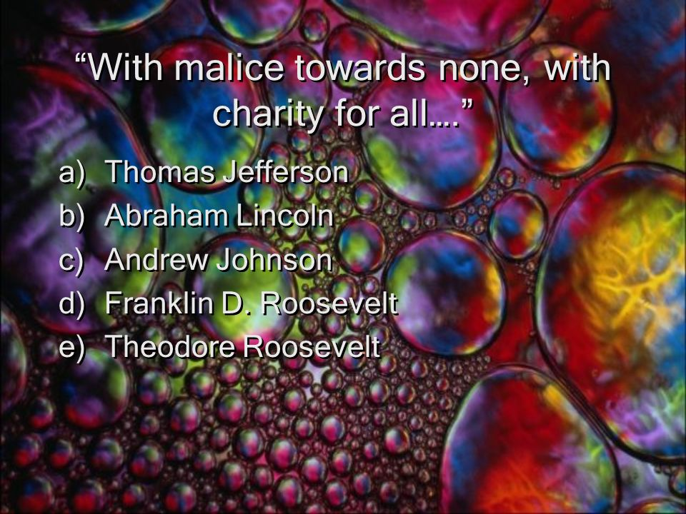 With malice towards none, with charity for all…. a)Thomas Jefferson b)Abraham Lincoln c)Andrew Johnson d)Franklin D.