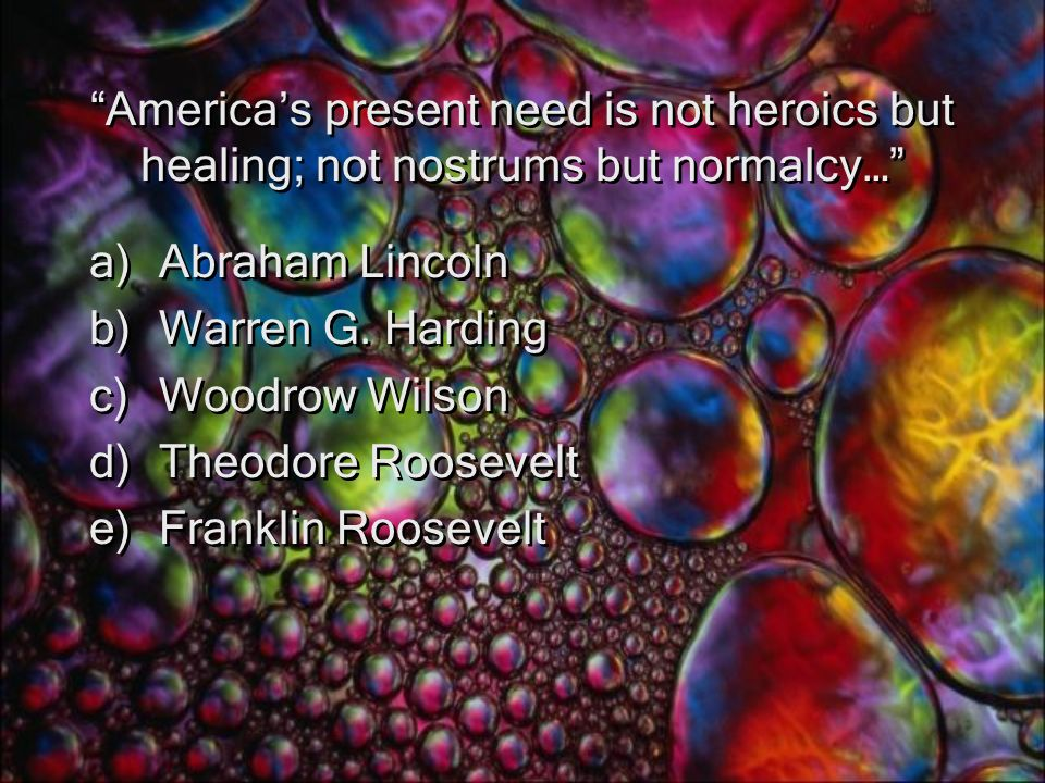 America's present need is not heroics but healing; not nostrums but normalcy… a)Abraham Lincoln b)Warren G.