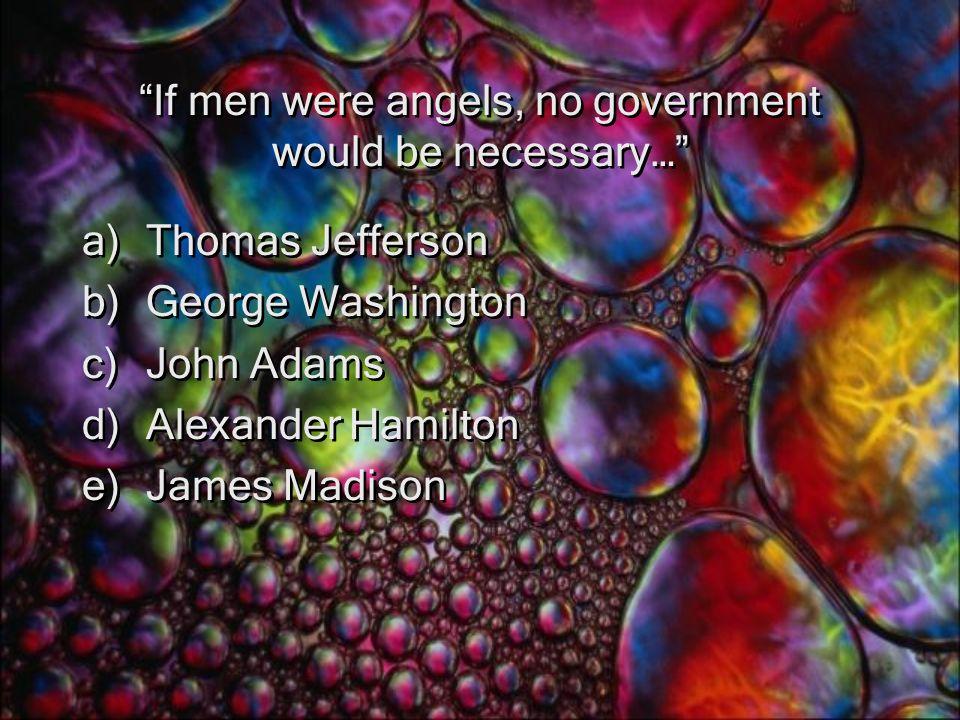 If men were angels, no government would be necessary… a)Thomas Jefferson b)George Washington c)John Adams d)Alexander Hamilton e)James Madison a)Thomas Jefferson b)George Washington c)John Adams d)Alexander Hamilton e)James Madison